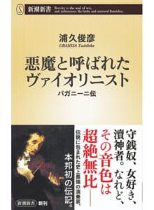 悪魔と呼ばれたヴァイオリニスト パガニーニ伝 浦久俊彦著 定価 760円(税別) 新書判 新潮社